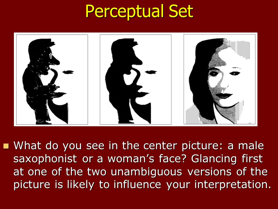 Perceptual Set What do you see in the center picture: a male saxophonist or a woman's face.