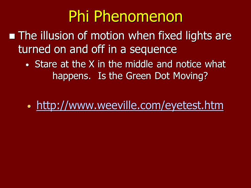 Phi Phenomenon The illusion of motion when fixed lights are turned on and off in a sequence The illusion of motion when fixed lights are turned on and off in a sequence Stare at the X in the middle and notice what happens.