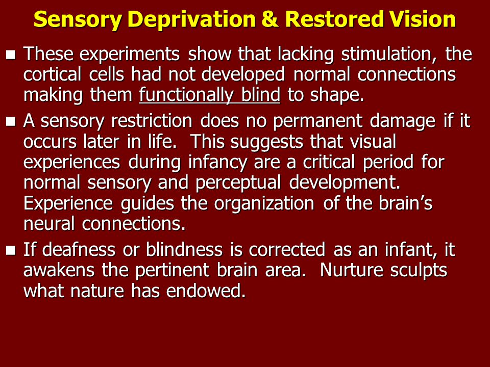 Sensory Deprivation & Restored Vision These experiments show that lacking stimulation, the cortical cells had not developed normal connections making them functionally blind to shape.