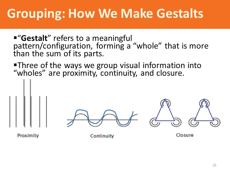 "Grouping: How We Make Gestalts  ""Gestalt"" refers to a meaningful pattern/configuration, forming a ""whole"" that is more than the sum of its parts.  T"