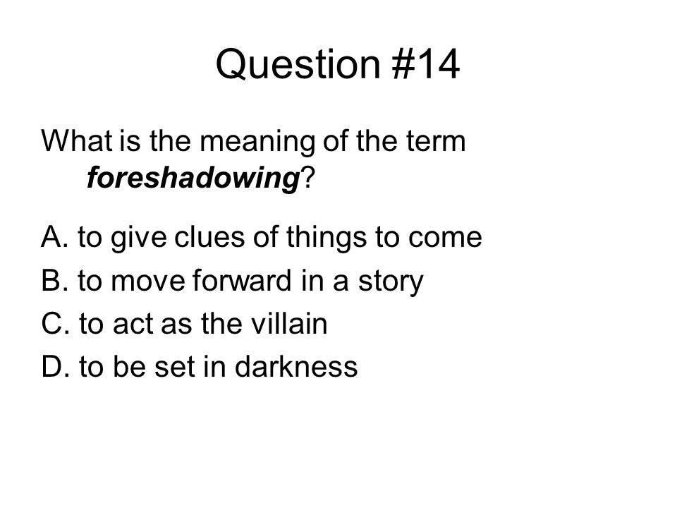 Question #14 What is the meaning of the term foreshadowing.