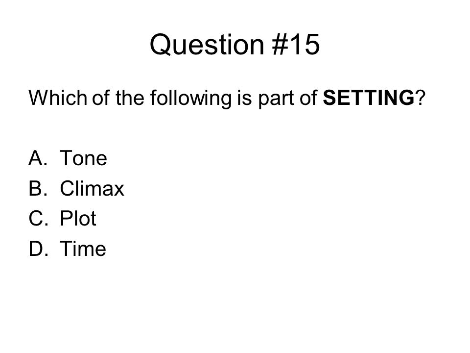 Question #15 Which of the following is part of SETTING A.Tone B.Climax C.Plot D.Time