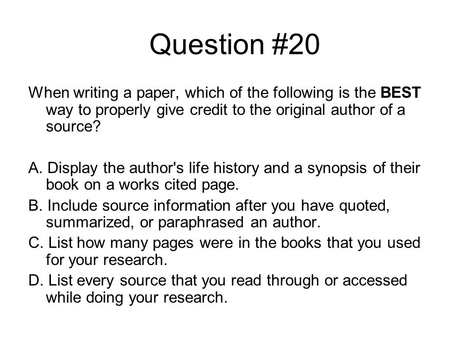 Question #20 When writing a paper, which of the following is the BEST way to properly give credit to the original author of a source.