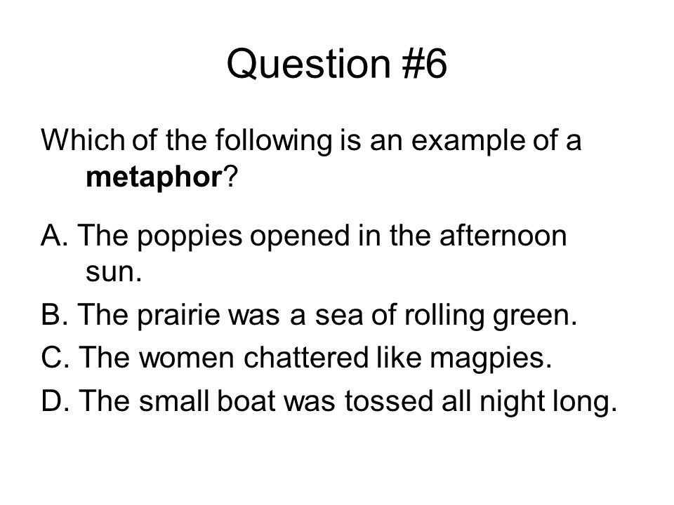 Question #6 Which of the following is an example of a metaphor.