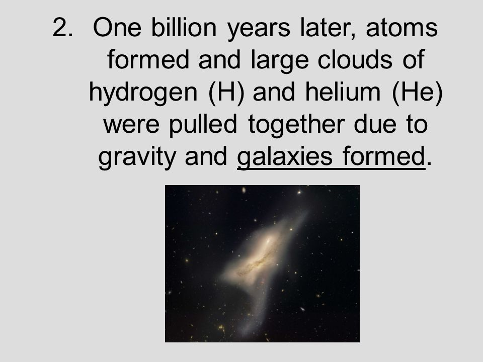 2.One billion years later, atoms formed and large clouds of hydrogen (H) and helium (He) were pulled together due to gravity and galaxies formed.