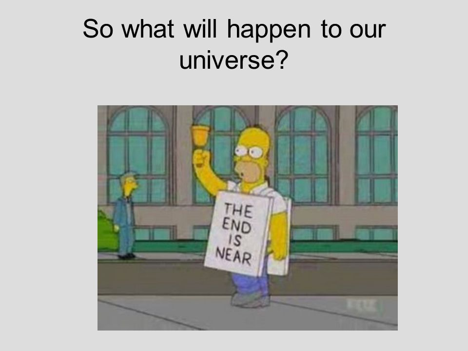 So what will happen to our universe?