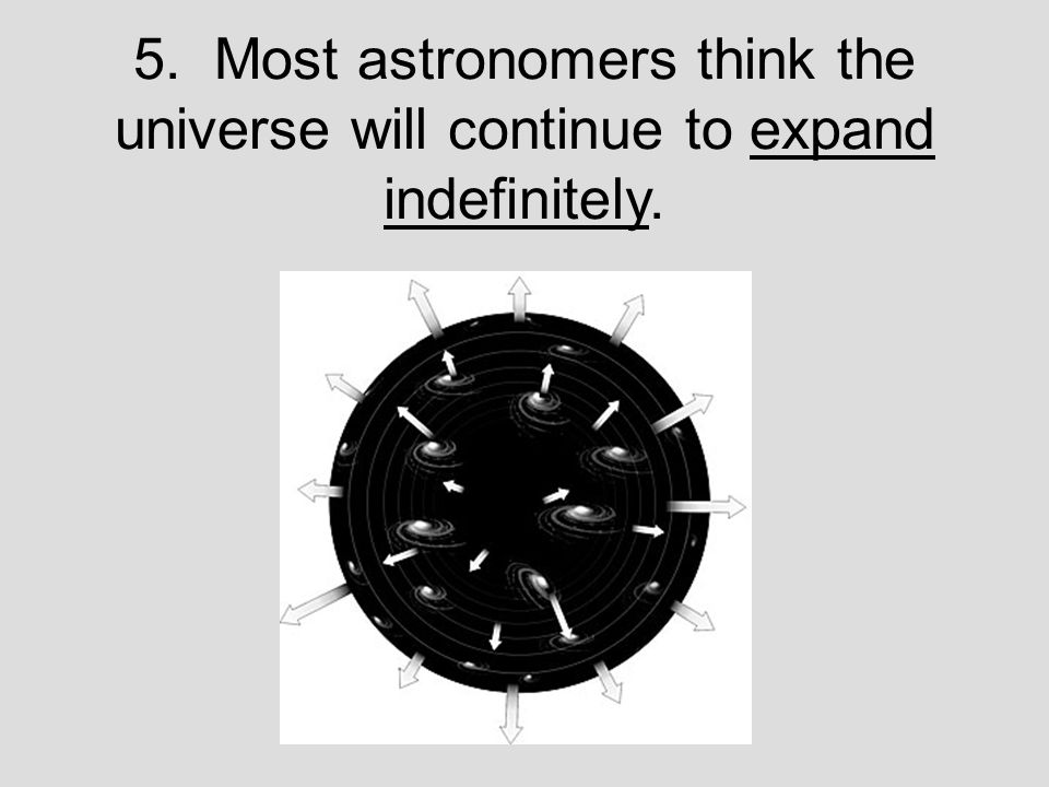 5. Most astronomers think the universe will continue to expand indefinitely.