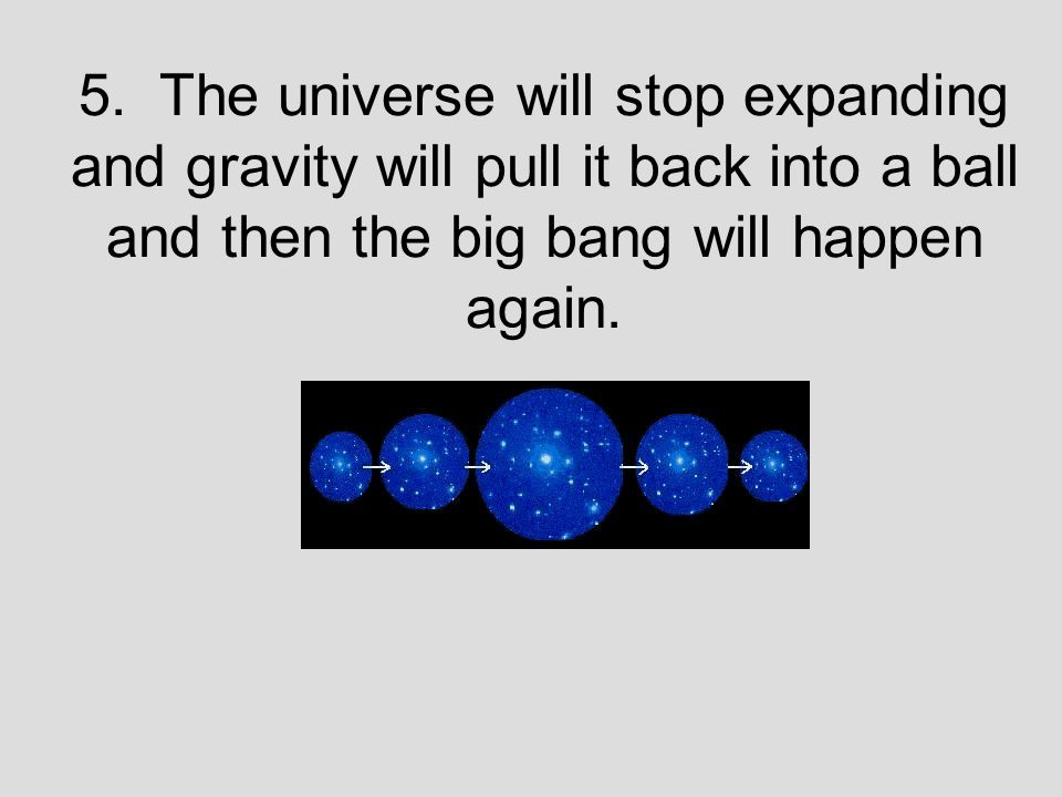5. The universe will stop expanding and gravity will pull it back into a ball and then the big bang will happen again.