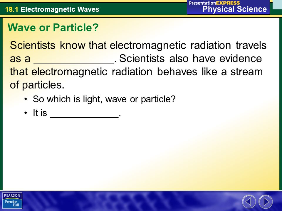 18.1 Electromagnetic Waves Scientists know that electromagnetic radiation travels as a _____________.