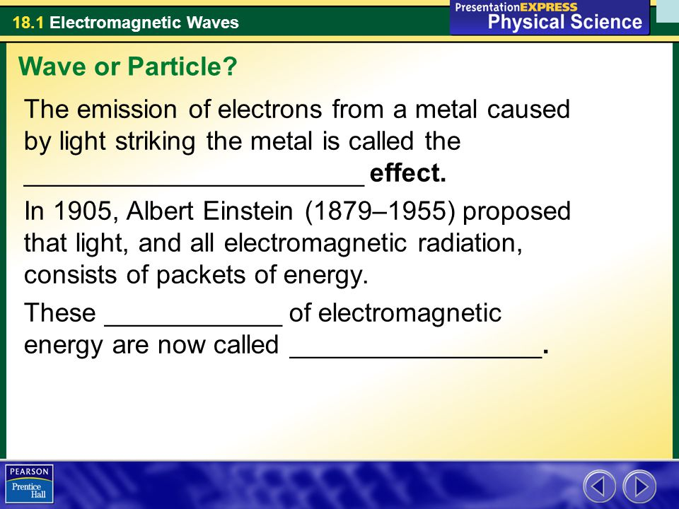 18.1 Electromagnetic Waves The emission of electrons from a metal caused by light striking the metal is called the _______________________ effect.