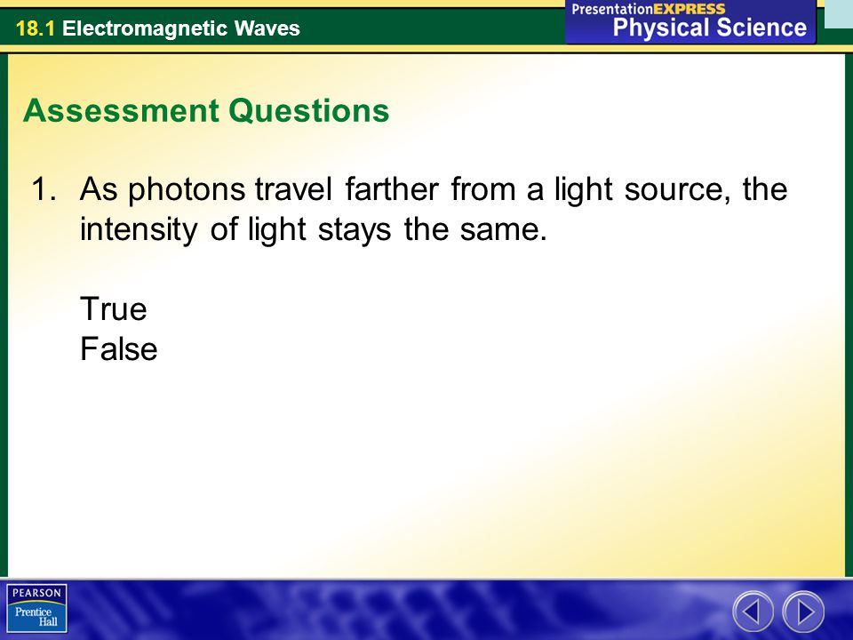 18.1 Electromagnetic Waves Assessment Questions 1.As photons travel farther from a light source, the intensity of light stays the same.