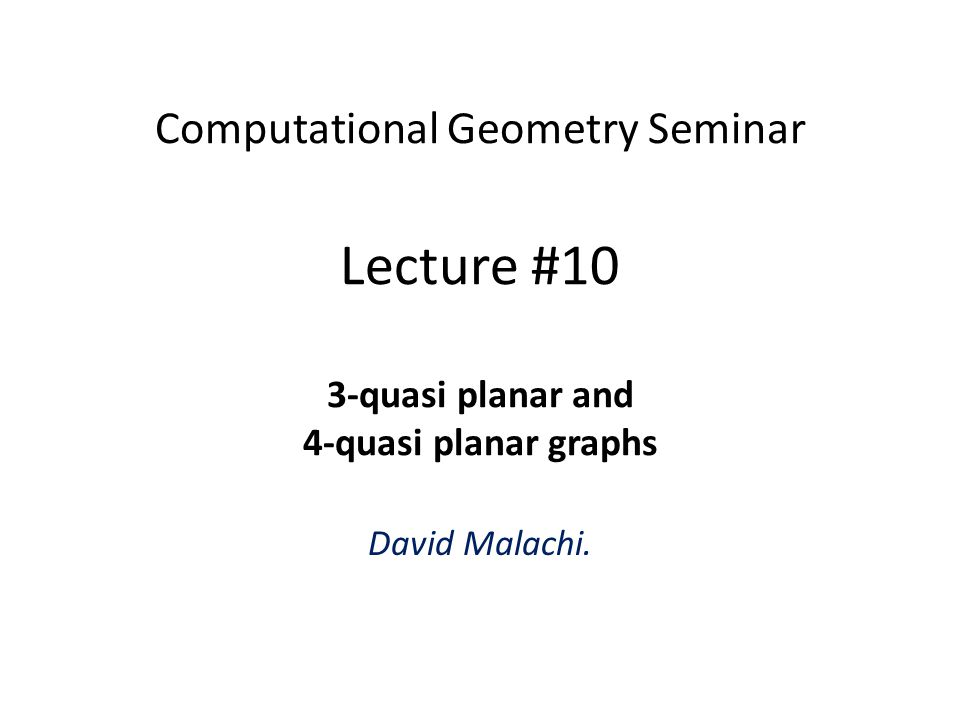Computational Geometry Seminar Lecture #10 3-quasi planar and 4-quasi planar graphs David Malachi.