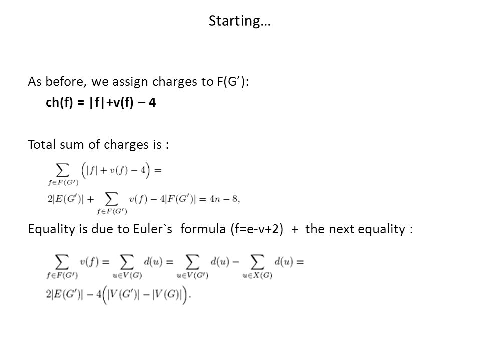 Starting… As before, we assign charges to F(G'): ch(f) = |f|+v(f) – 4 Total sum of charges is : Equality is due to Euler`s formula (f=e-v+2) + the nex