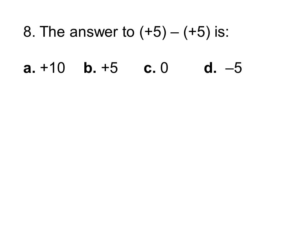 8. The answer to (+5) – (+5) is: a. +10b. +5c. 0d. –5