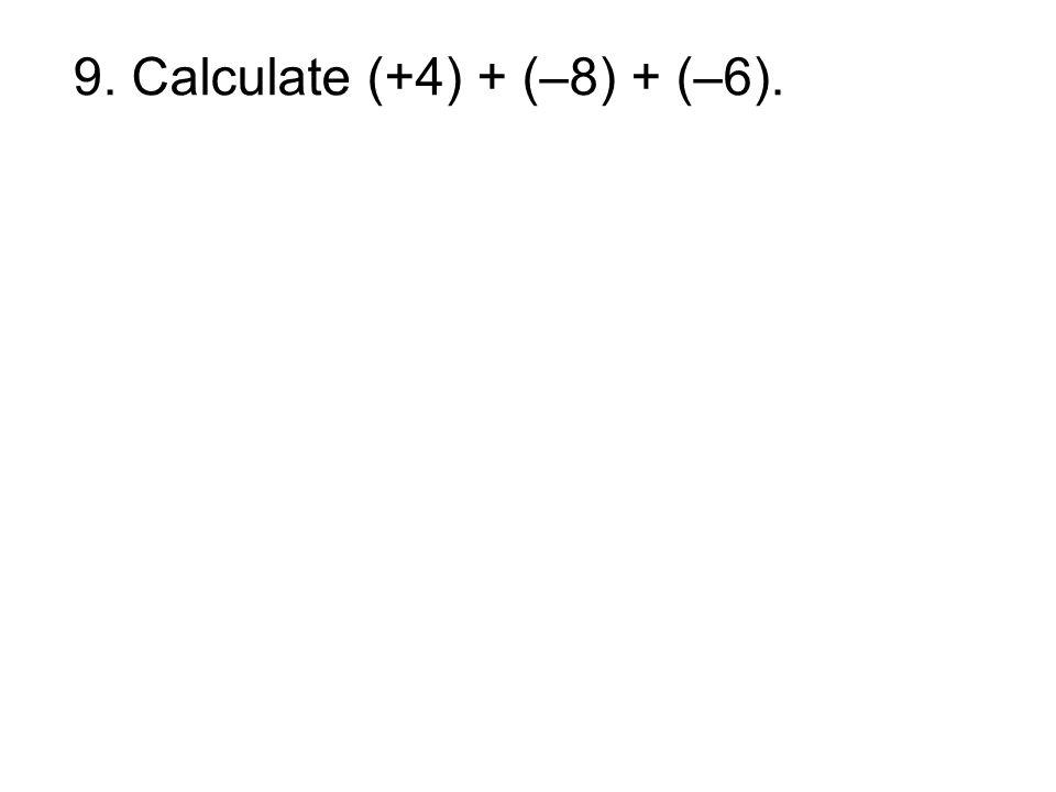 9. Calculate (+4) + (–8) + (–6).