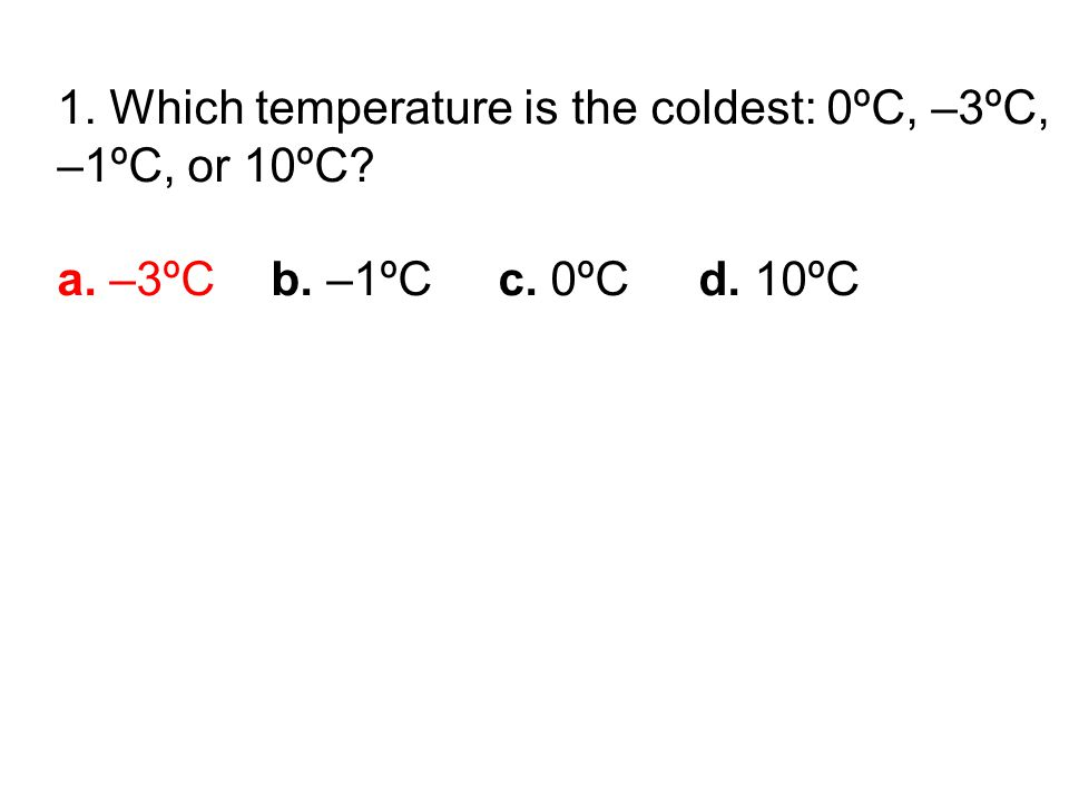 1. Which temperature is the coldest: 0ºC, –3ºC, –1ºC, or 10ºC a. –3ºCb. –1ºC c. 0ºC d. 10ºC