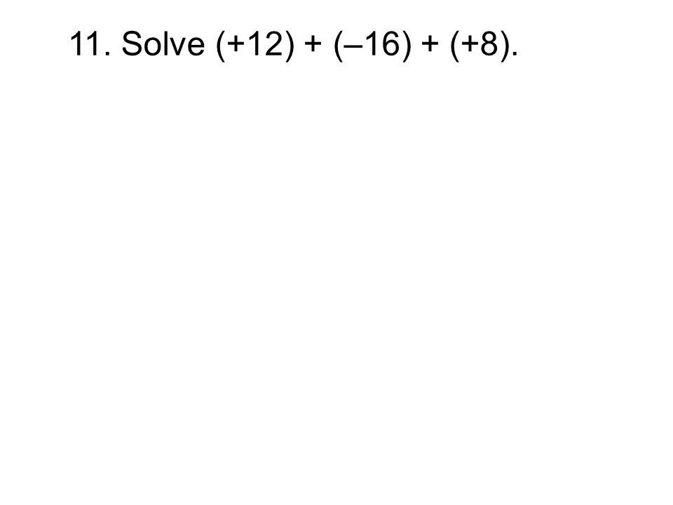 11. Solve (+12) + (–16) + (+8).