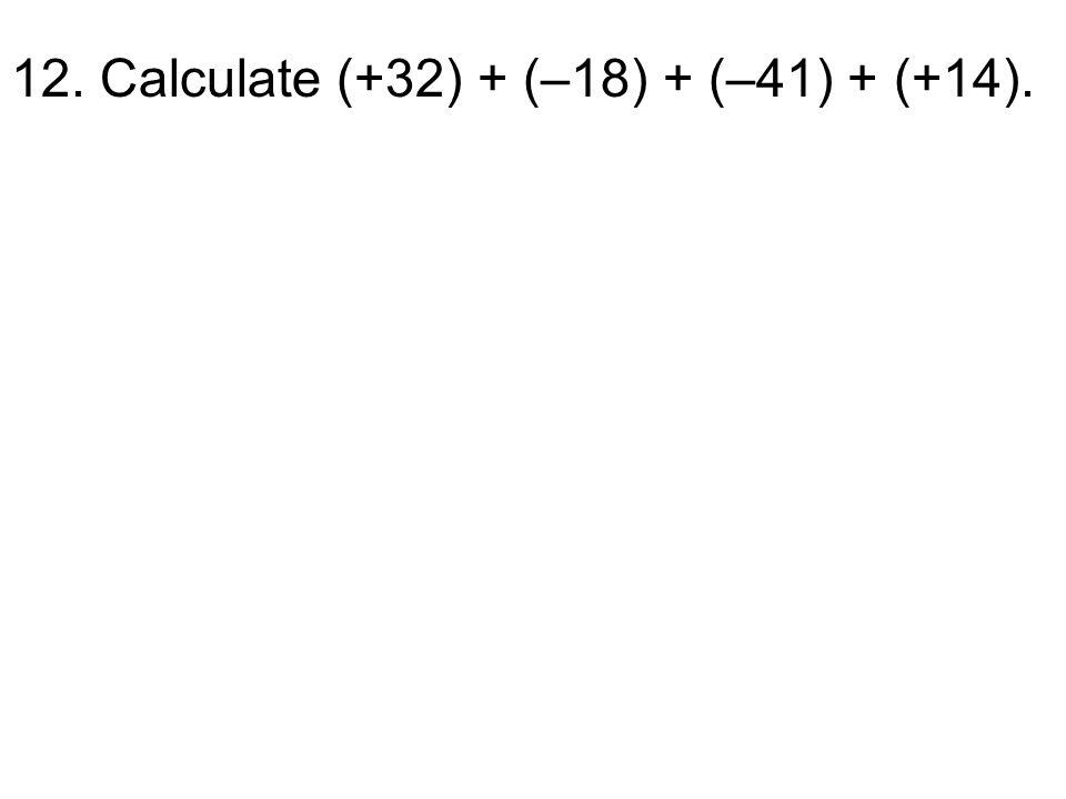 12. Calculate (+32) + (–18) + (–41) + (+14).