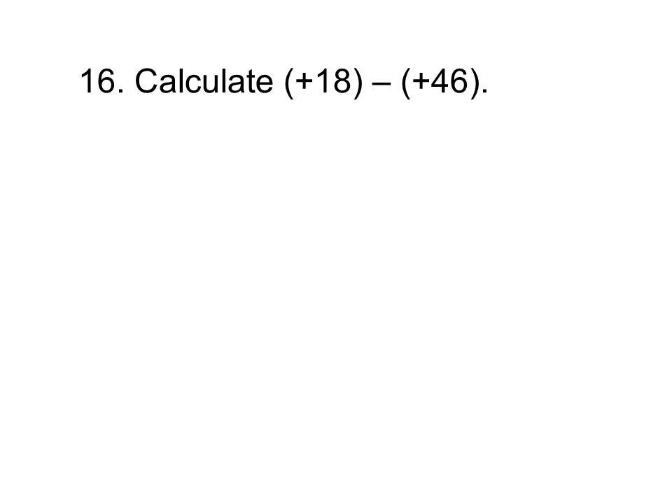 16. Calculate (+18) – (+46).