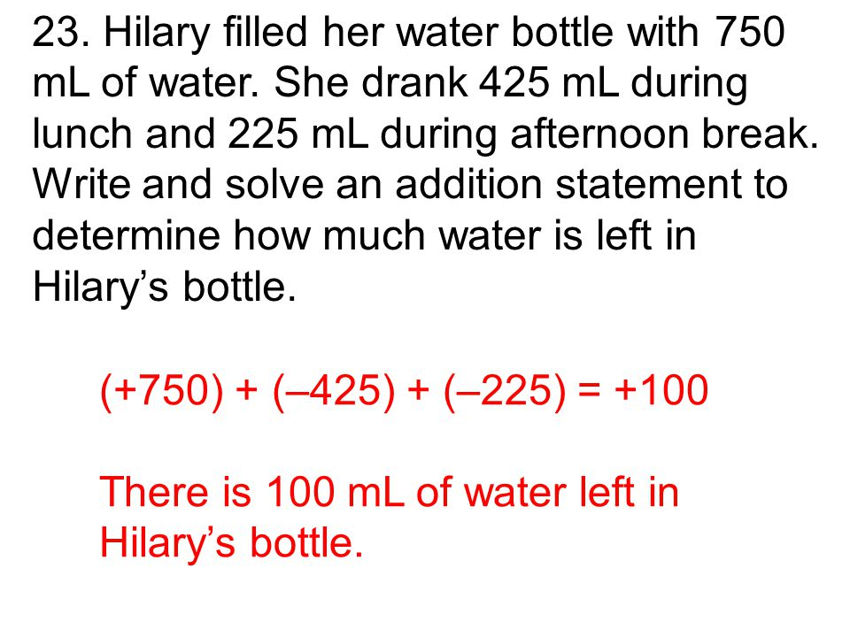 (+750) + (–425) + (–225) = +100 There is 100 mL of water left in Hilary's bottle.