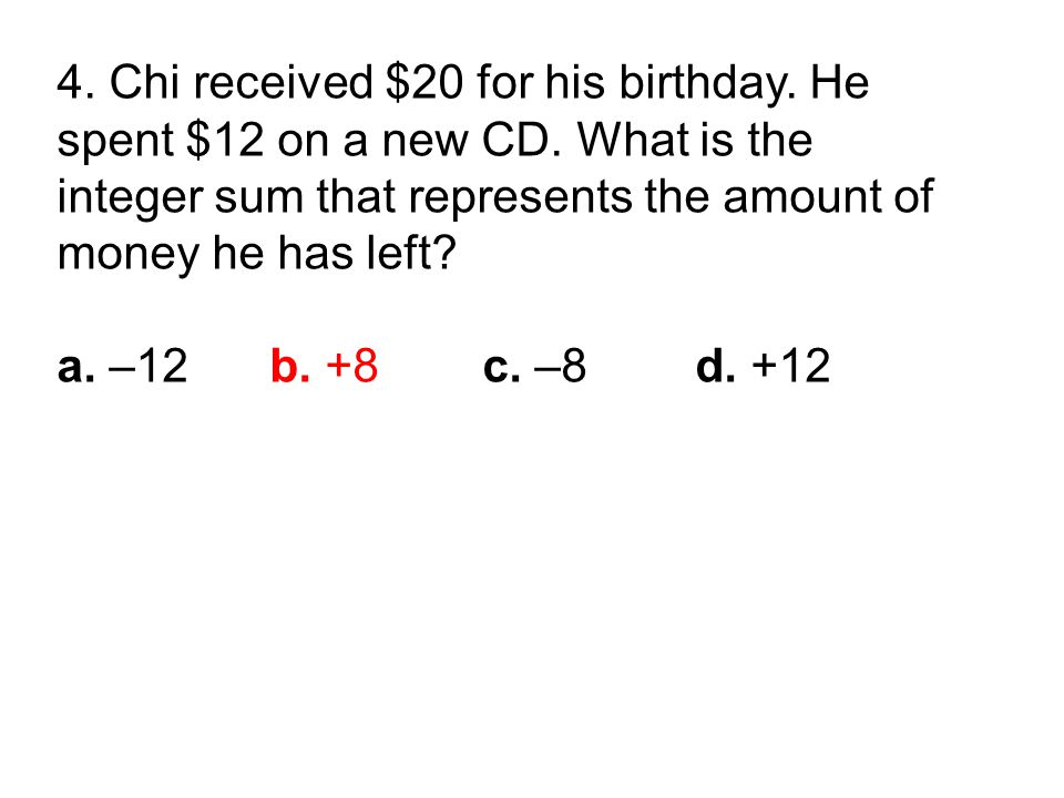 4. Chi received $20 for his birthday. He spent $12 on a new CD.