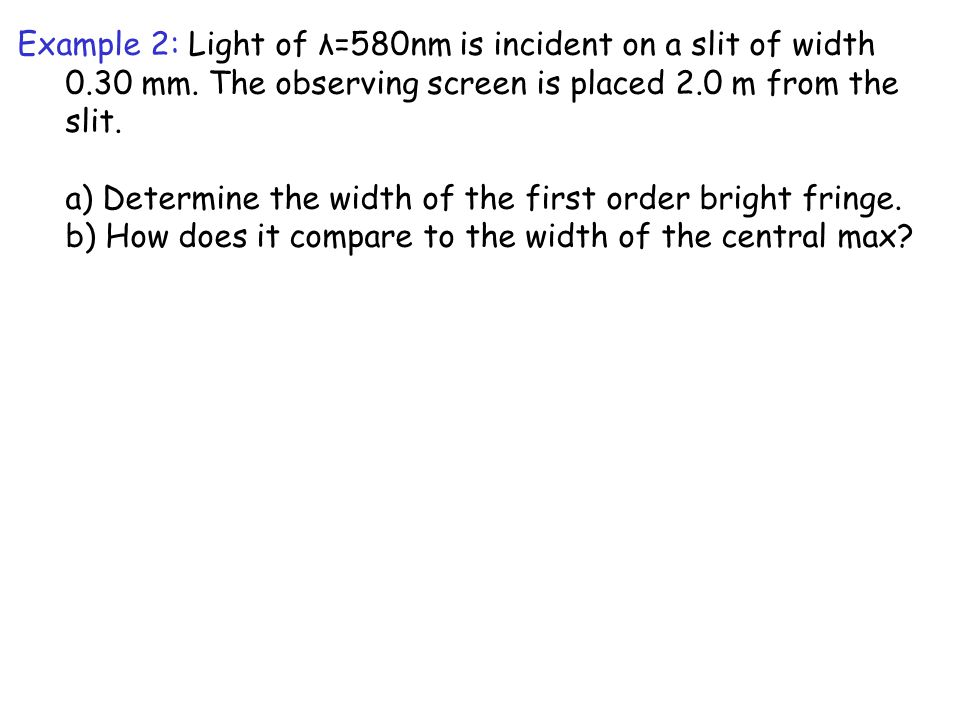 Example 2: Light of λ=580nm is incident on a slit of width 0.30 mm. The observing screen is placed 2.0 m from the slit. a) Determine the width of the
