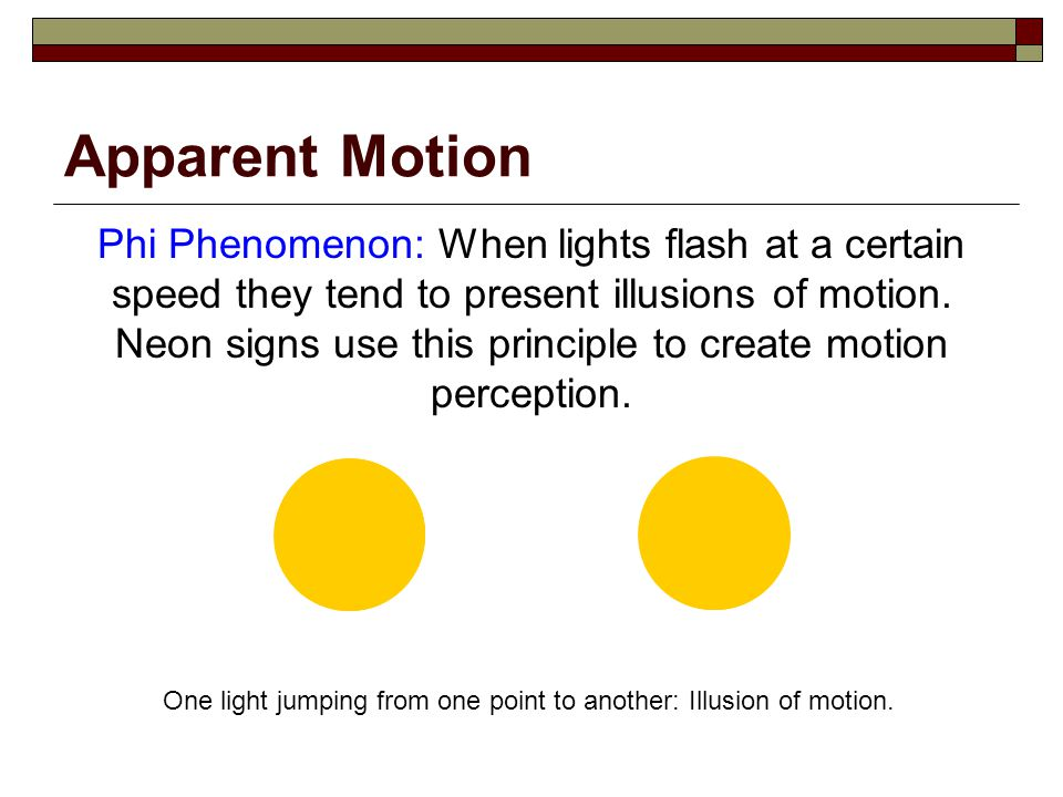 Apparent Motion Phi Phenomenon: When lights flash at a certain speed they tend to present illusions of motion.