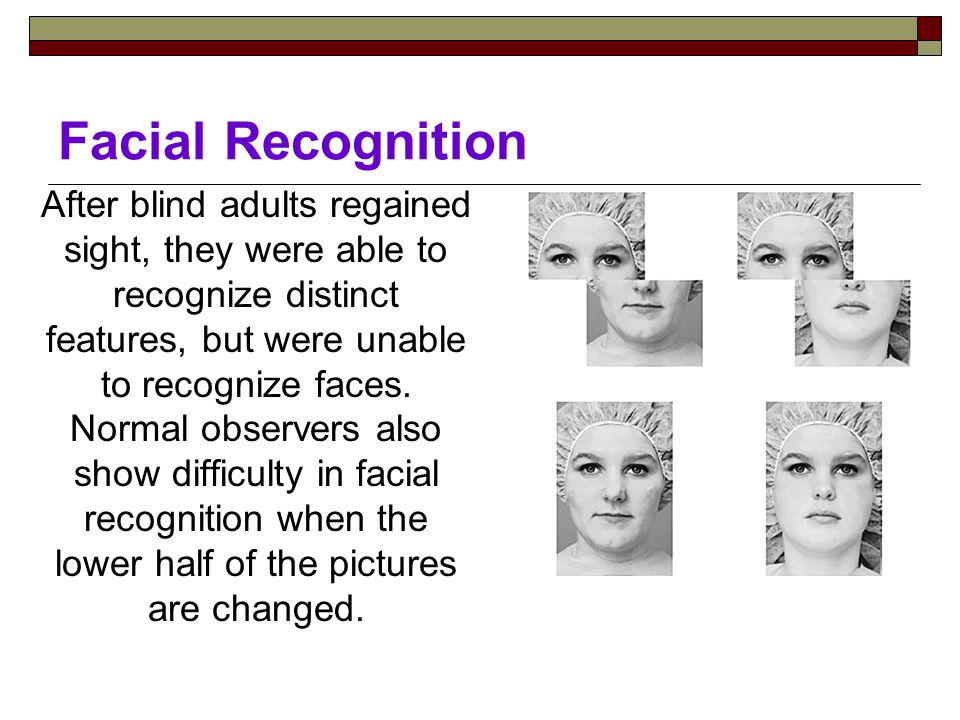 Facial Recognition After blind adults regained sight, they were able to recognize distinct features, but were unable to recognize faces.