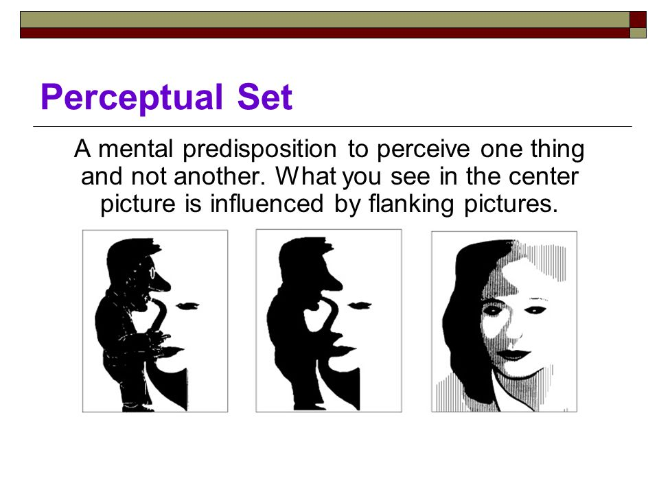 Perceptual Set A mental predisposition to perceive one thing and not another.