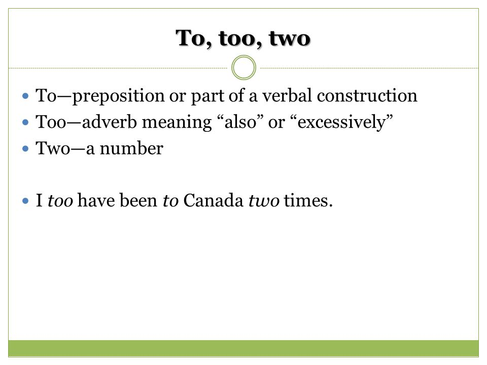 To, too, two To—preposition or part of a verbal construction Too—adverb meaning also or excessively Two—a number I too have been to Canada two times.