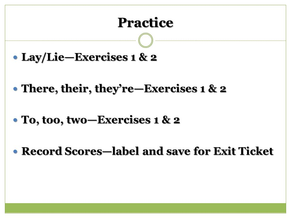 Practice Lay/Lie—Exercises 1 & 2 Lay/Lie—Exercises 1 & 2 There, their, they're—Exercises 1 & 2 There, their, they're—Exercises 1 & 2 To, too, two—Exercises 1 & 2 To, too, two—Exercises 1 & 2 Record Scores—label and save for Exit Ticket Record Scores—label and save for Exit Ticket