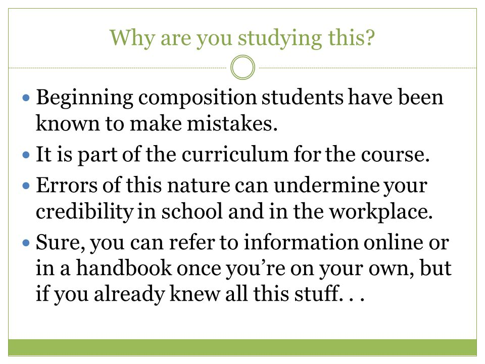 Why are you studying this.Beginning composition students have been known to make mistakes.