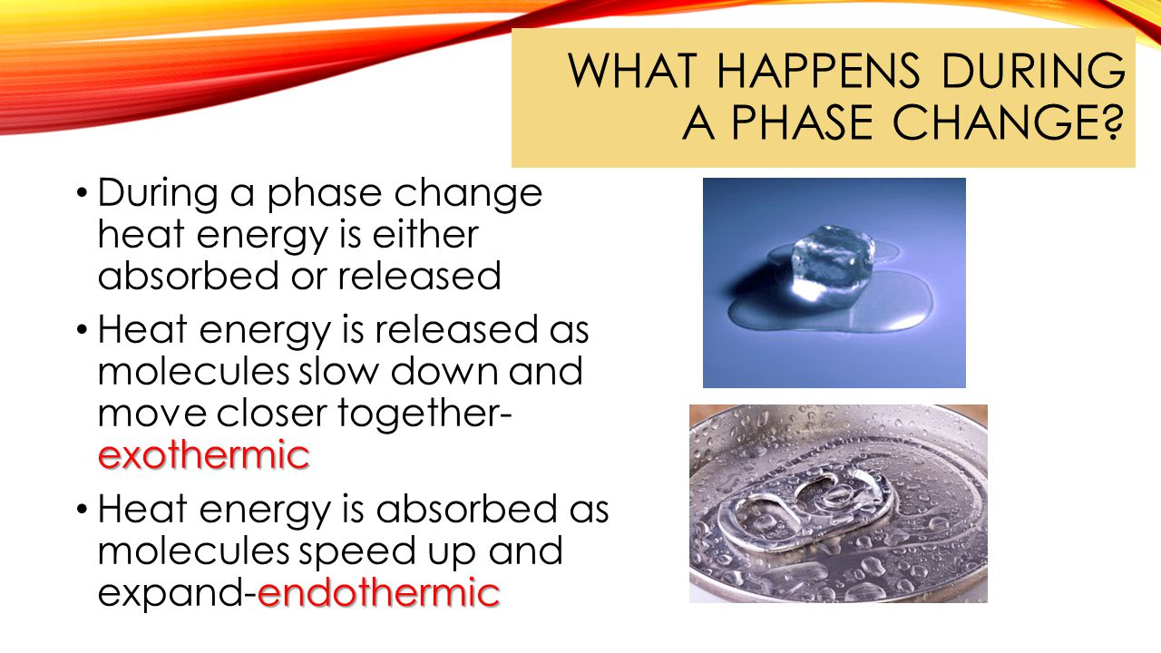 WHAT HAPPENS DURING A PHASE CHANGE? During a phase change heat energy is either absorbed or released exothermic Heat energy is released as molecules s