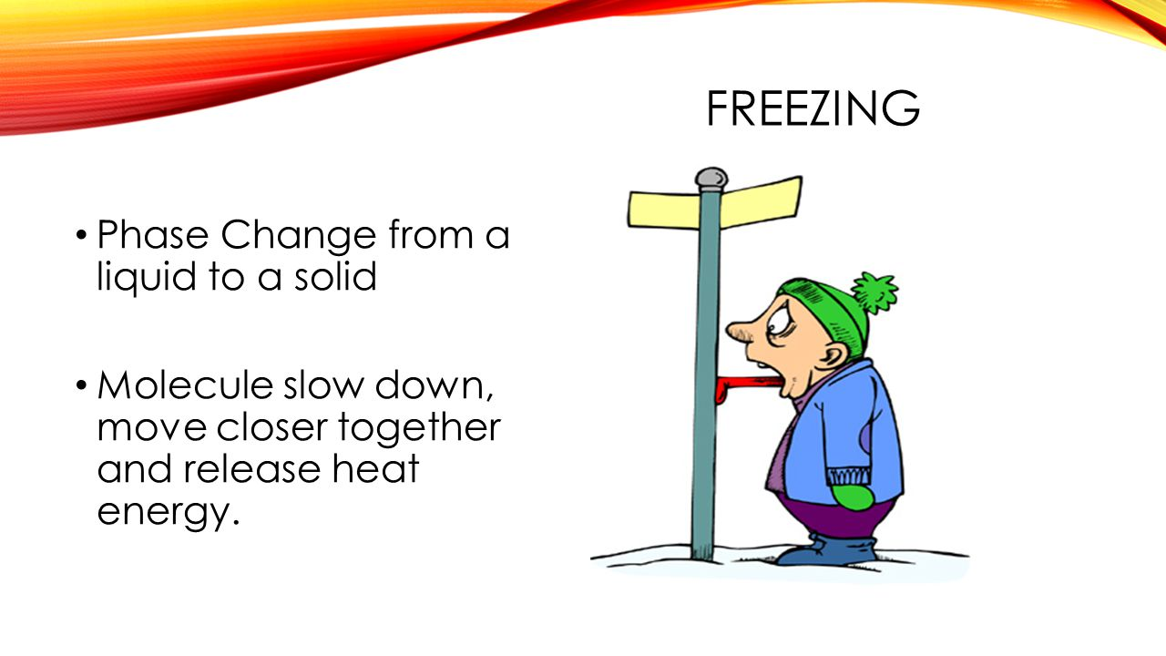 FREEZING Phase Change from a liquid to a solid Molecule slow down, move closer together and release heat energy.