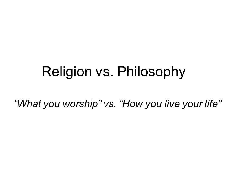 Religion vs. Philosophy What you worship vs. How you live your life
