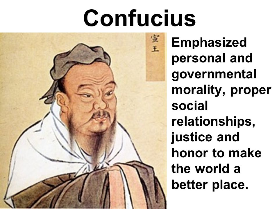 Confucius Emphasized personal and governmental morality, proper social relationships, justice and honor to make the world a better place.