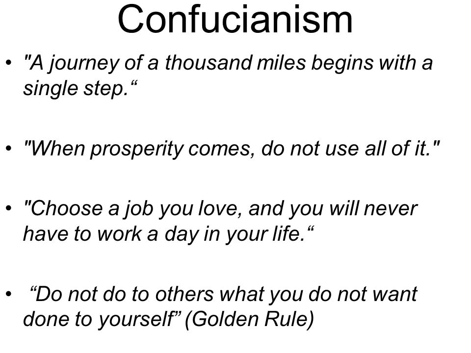 Confucianism A journey of a thousand miles begins with a single step. When prosperity comes, do not use all of it. Choose a job you love, and you will never have to work a day in your life. Do not do to others what you do not want done to yourself (Golden Rule)
