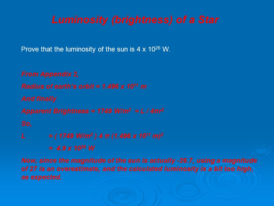 Luminosity (brightness) of a Star Prove that the luminosity of the sun is 4 x 10 26 W. From Appendix 2, Radius of earth's orbit = 1.496 x 10 11 m And