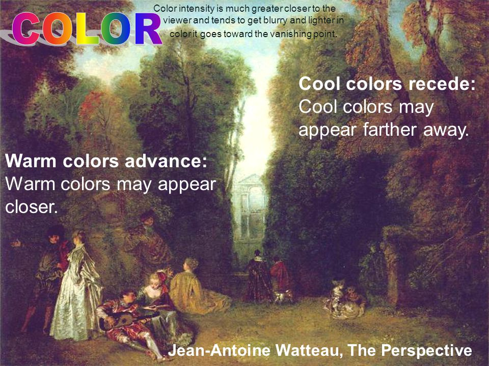 Jean-Antoine Watteau, The Perspective Warm colors advance: Warm colors may appear closer.