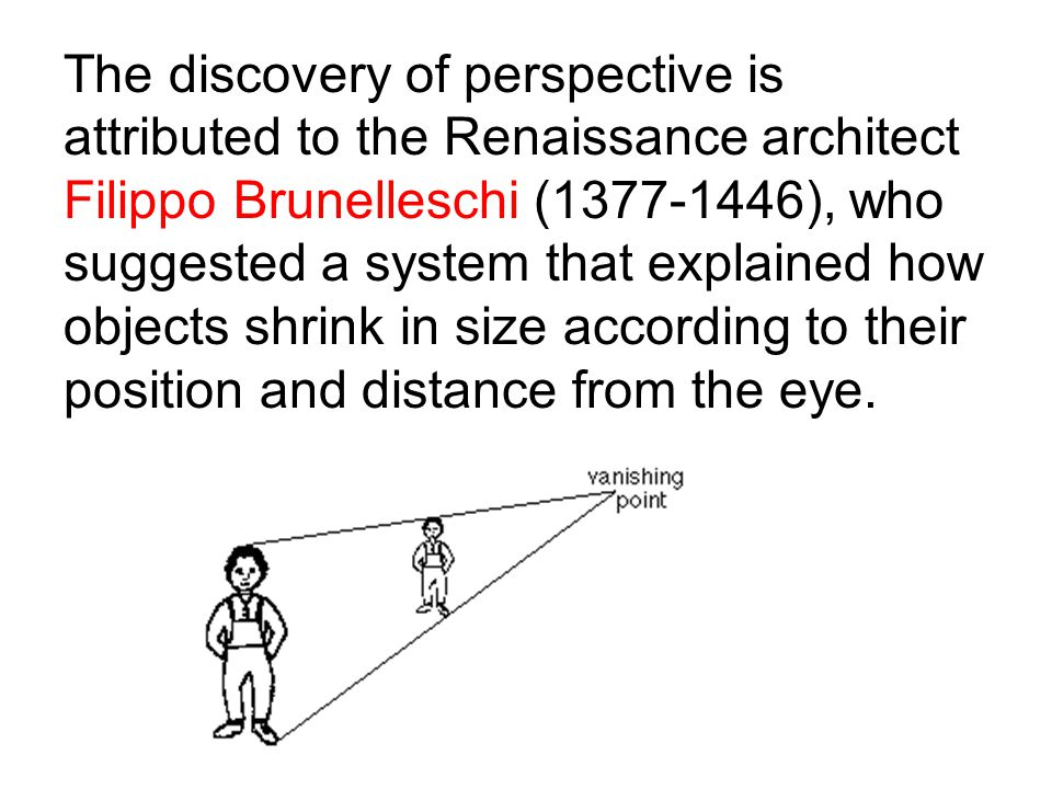 The discovery of perspective is attributed to the Renaissance architect Filippo Brunelleschi (1377-1446), who suggested a system that explained how objects shrink in size according to their position and distance from the eye.