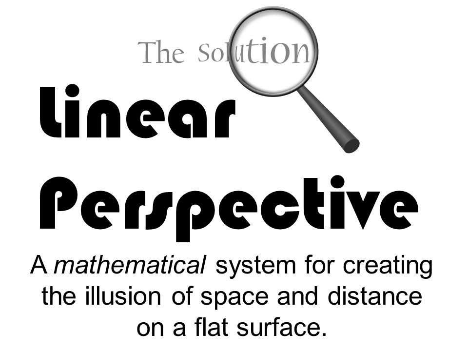 Linear Perspective A mathematical system for creating the illusion of space and distance on a flat surface.