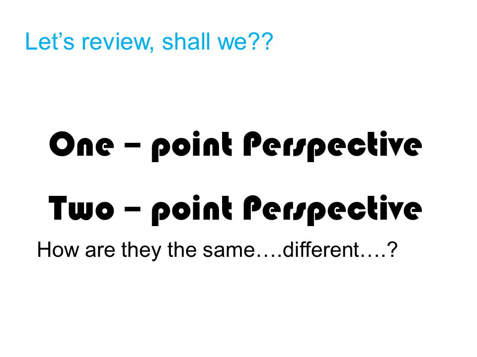 One – point Perspective Two – point Perspective How are they the same….different…..