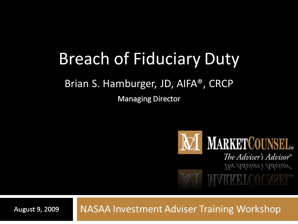 NASAA Investment Adviser Training Workshop August 9, 2009 Breach of Fiduciary Duty Brian S. Hamburger, JD, AIFA®, CRCP Managing Director