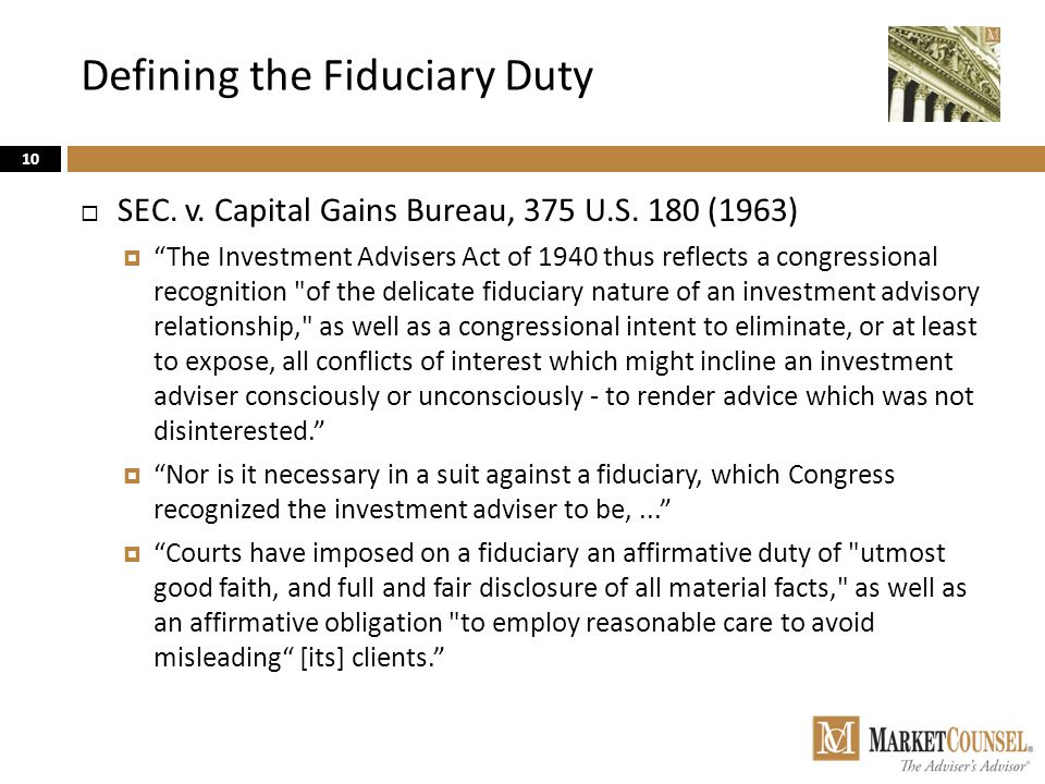 "Defining the Fiduciary Duty 10  SEC. v. Capital Gains Bureau, 375 U.S. 180 (1963)  ""The Investment Advisers Act of 1940 thus reflects a congressiona"