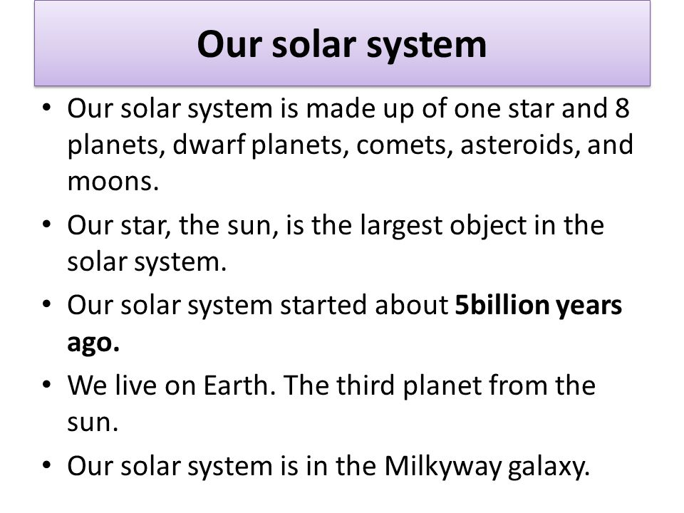 Our solar system Our solar system is made up of one star and 8 planets, dwarf planets, comets, asteroids, and moons.