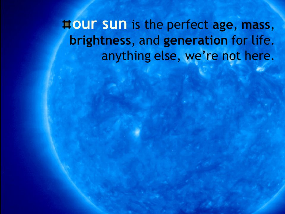 our sun is the perfect age, mass, brightness, and generation for life.
