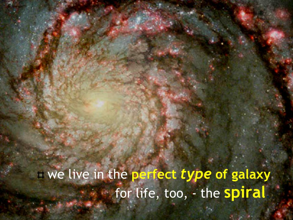 we live in the perfect type of galaxy for life, too, - the spiral.