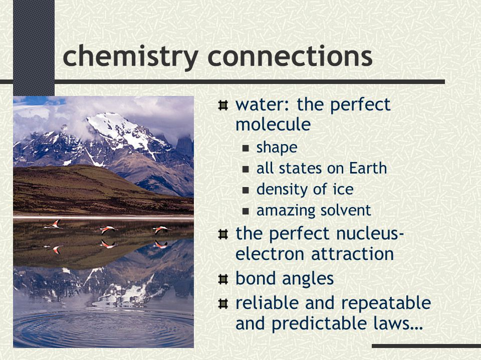 chemistry connections water: the perfect molecule shape all states on Earth density of ice amazing solvent the perfect nucleus- electron attraction bond angles reliable and repeatable and predictable laws…