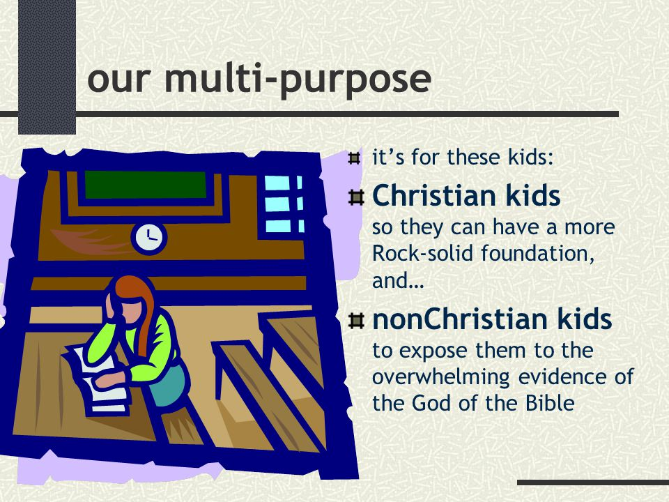 our multi-purpose it's for these kids: Christian kids so they can have a more Rock-solid foundation, and… nonChristian kids to expose them to the overwhelming evidence of the God of the Bible