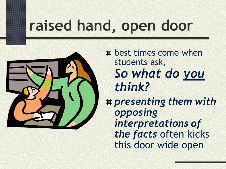 raised hand, open door best times come when students ask, So what do you think.